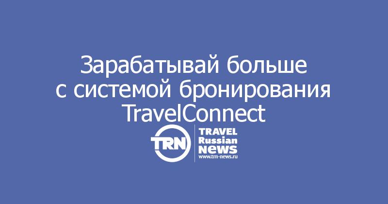 Зарабатывай больше ссистемой бронирования TravelConnect