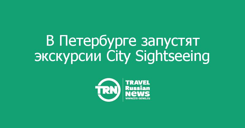 В Петербурге запустят экскурсии City Sightseeing