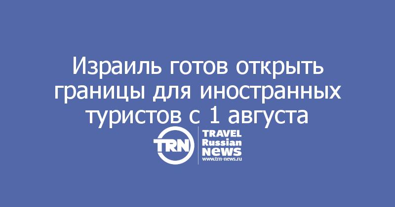 Израиль готов открыть границы для иностранных туристов с 1 августа