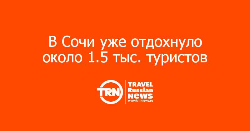В Сочи уже отдохнуло около 1.5 тыс. туристов