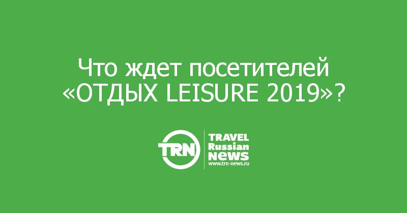 Что ждет посетителей «ОТДЫХ LEISURE 2019»?