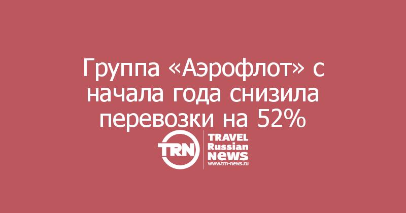 Группа «Аэрофлот» с начала года снизила перевозки на 52%