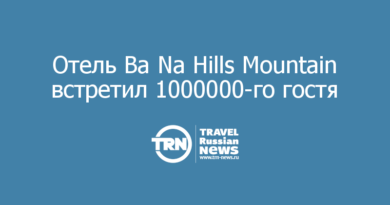 Отель Ba Na Hills Mountain встретил 1000000-го гостя