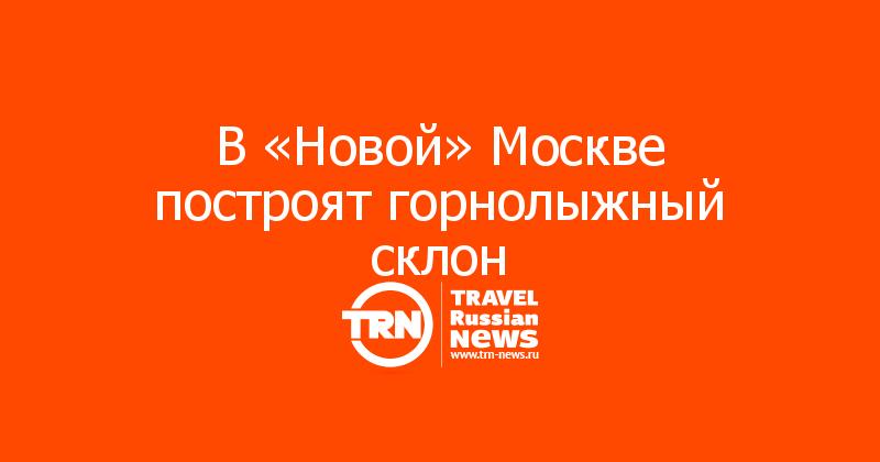 В «Новой» Москве построят горнолыжный склон