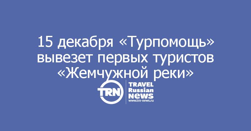 15 декабря «Турпомощь» вывезет первых туристов «Жемчужной реки»