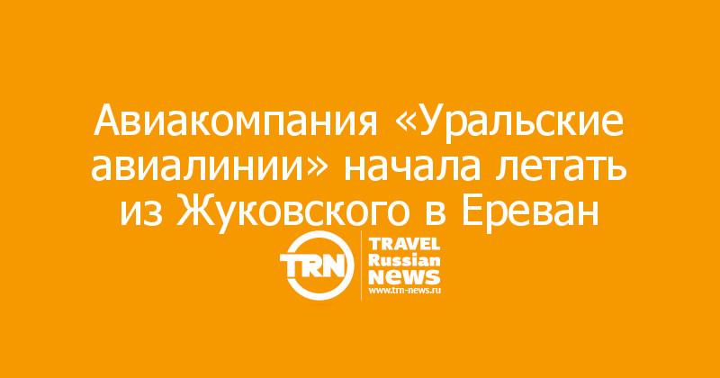 Авиакомпания «Уральские авиалинии» начала летать из Жуковского в Ереван