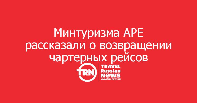 Минтуризма АРЕ рассказали о возвращении чартерных рейсов