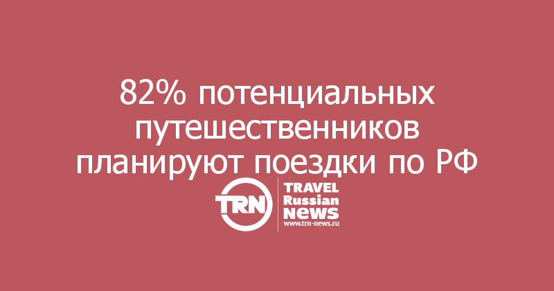 82% потенциальных путешественников планируют поездки по РФ