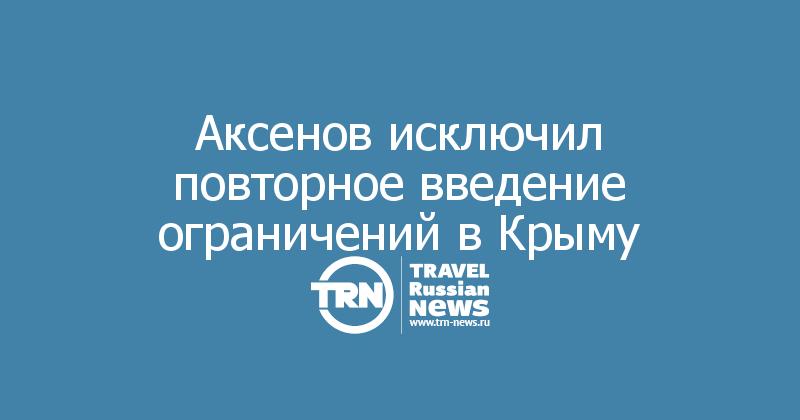 Аксенов исключил повторное введение ограничений в Крыму