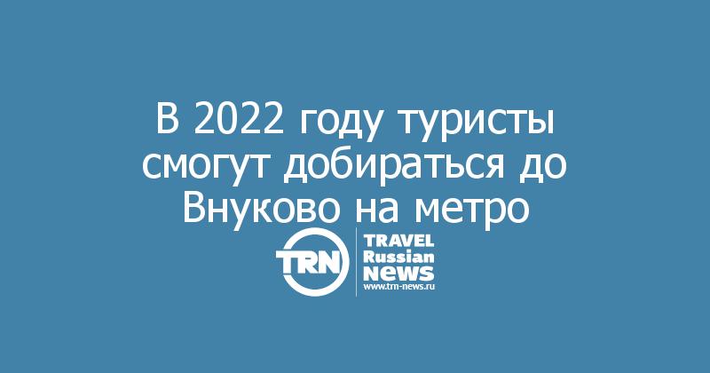 В 2022 году туристы смогут добираться до Внуково на метро