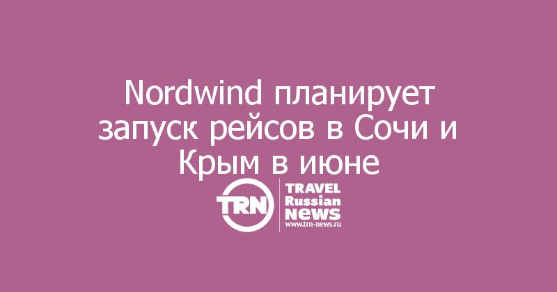 Nordwind планирует запуск рейсов в Сочи и Крым в июне