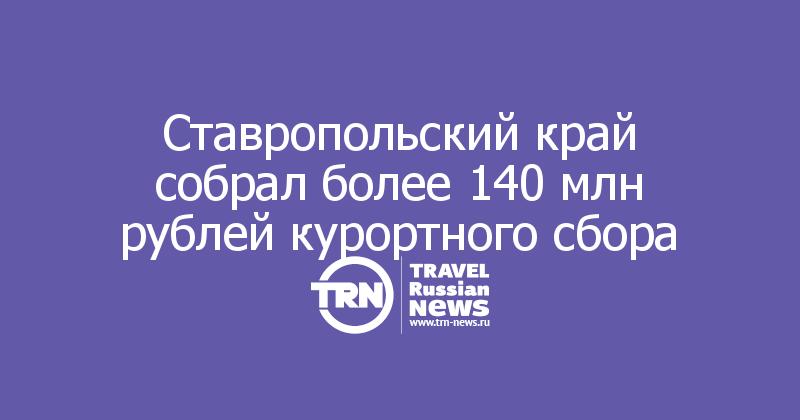Ставропольский край собрал более 140 млн рублей курортного сбора