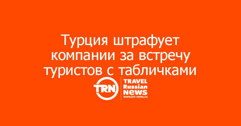 Турция штрафует компании за встречу туристов с табличками