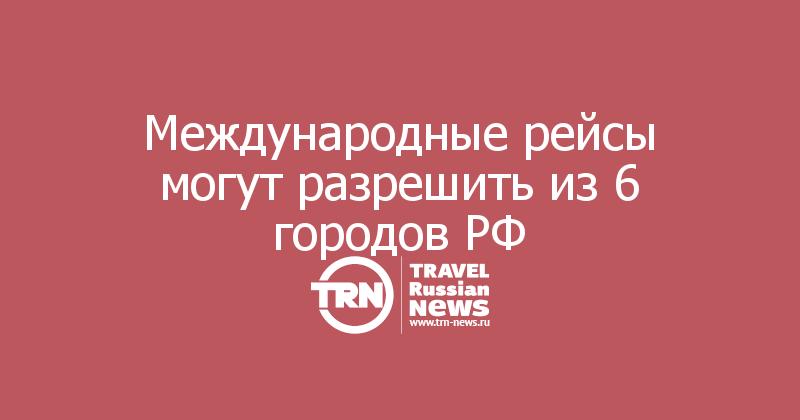 Международные рейсы могут разрешить из 6 городов РФ