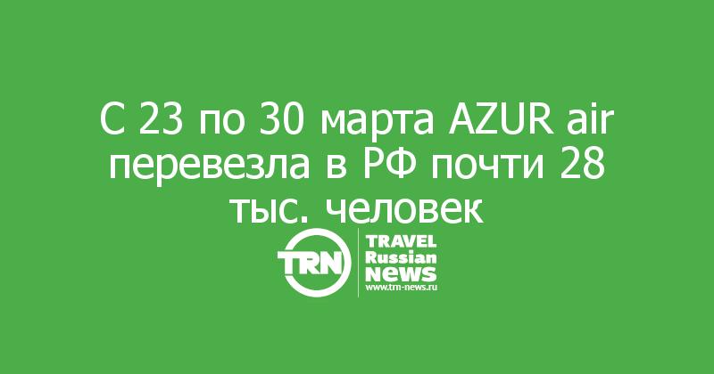 С 23 по 30 марта AZUR air перевезла в РФ почти 28 тыс. человек