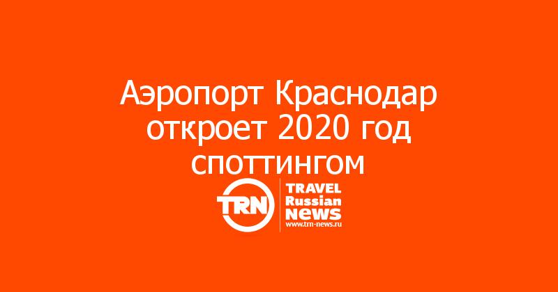 Аэропорт Краснодар откроет 2020 год споттингом
