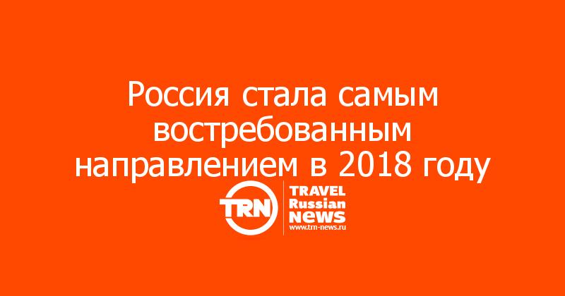 Россия стала самым востребованным направлением в2018 году