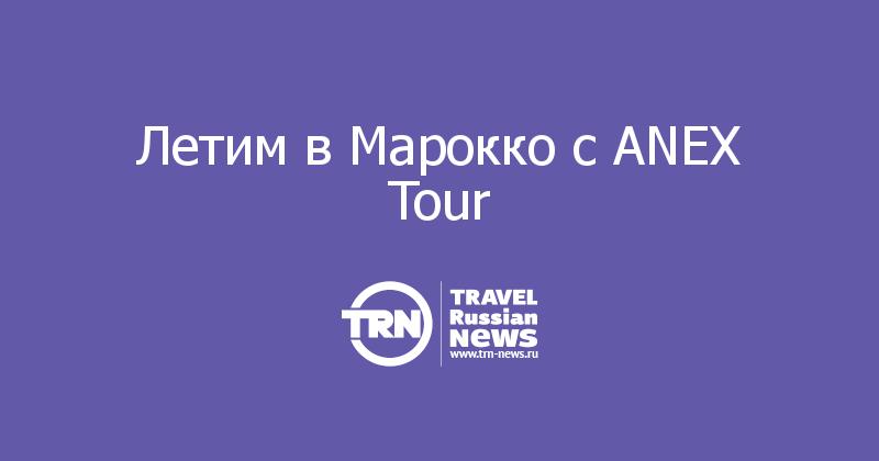 Летим в Марокко с ANEX Tour