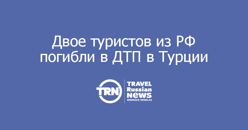 Двое туристов из РФ погибли в ДТП в Турции