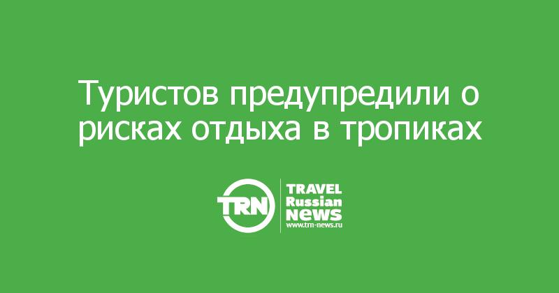 Туристов предупредили о рисках отдыха в тропиках