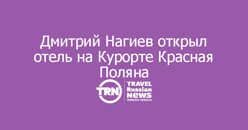 Дмитрий Нагиев открыл отель на Курорте Красная Поляна