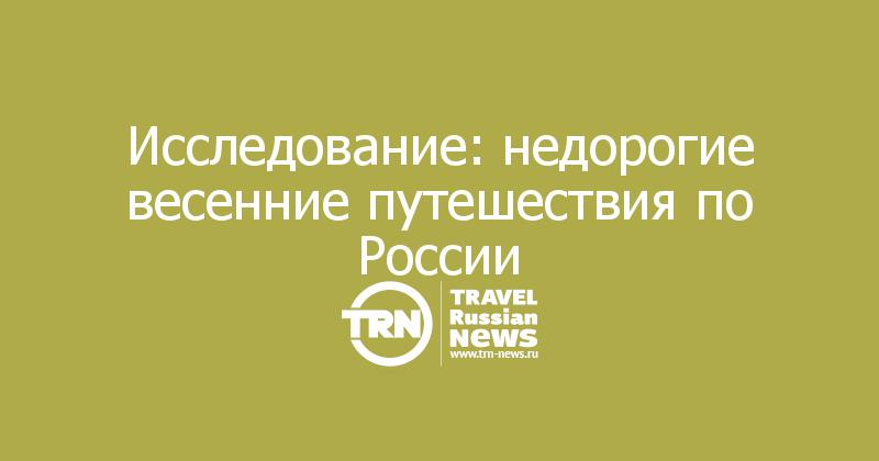 Исследование: недорогие весенние путешествия по России