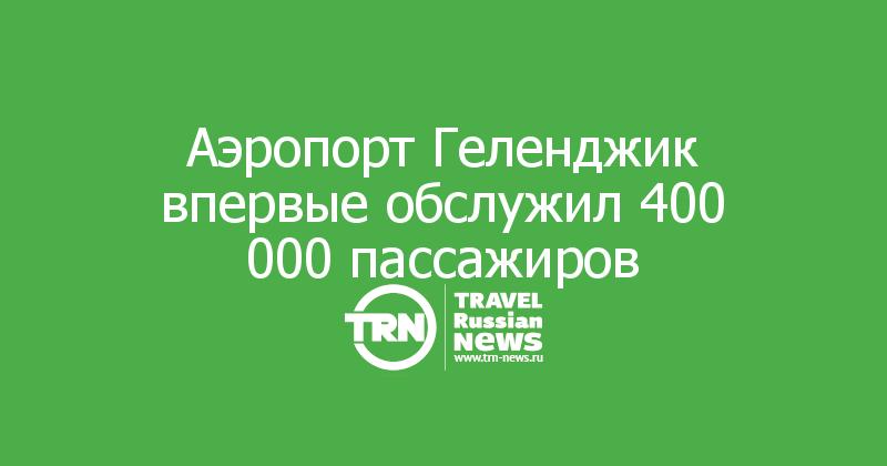 Аэропорт Геленджик впервые обслужил 400 000 пассажиров