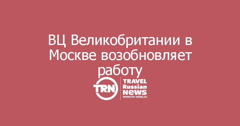 ВЦ Великобритании в Москве возобновляет работу
