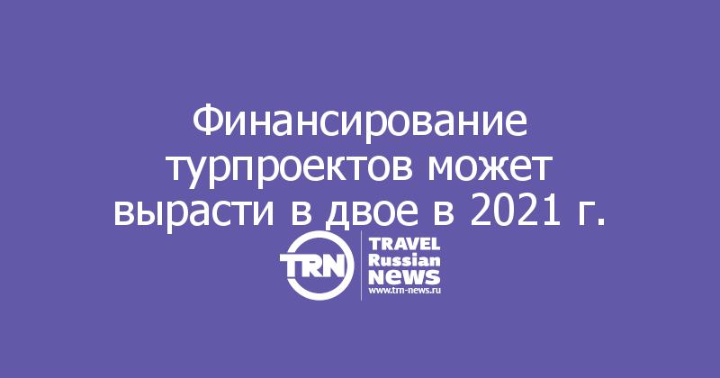 Финансирование турпроектов может вырасти в двое в 2021 г.