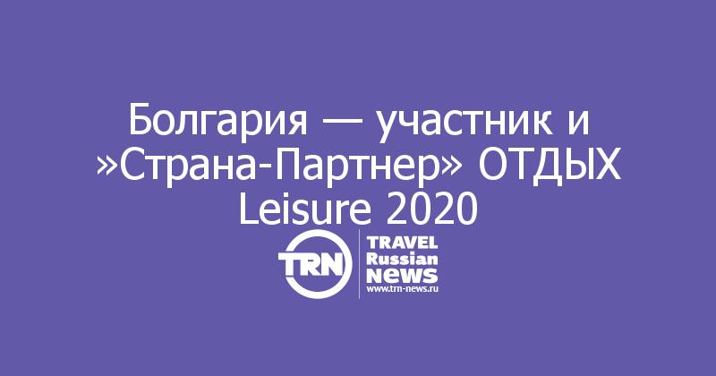 Болгария — участник и »Страна-Партнер» ОТДЫХ Leisure 2020