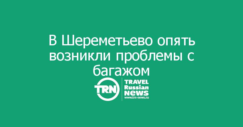 В Шереметьево опять возникли проблемы с багажом