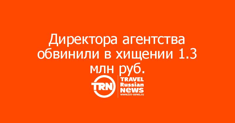Директора агентства обвинили в хищении 1.3 млн руб.