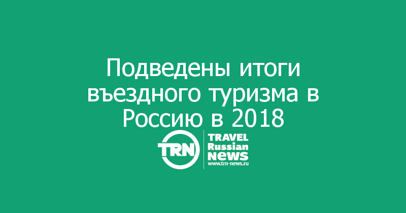 Подведены итоги въездного туризма в Россию в 2018