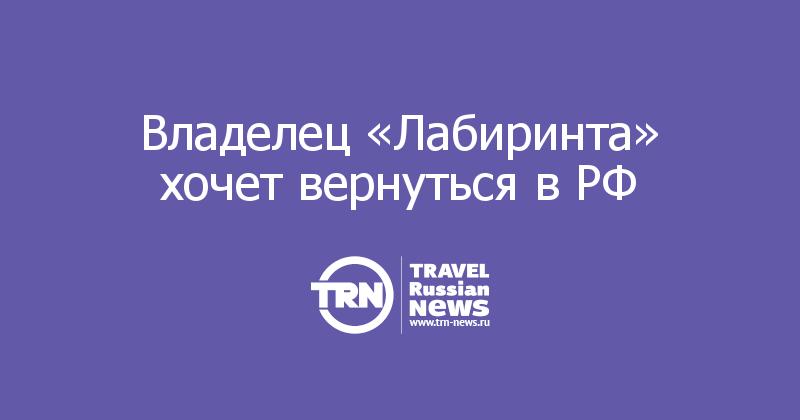 Владелец «Лабиринта» хочет вернуться в РФ