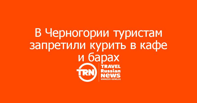 В Черногории туристам запретили курить в кафе и барах