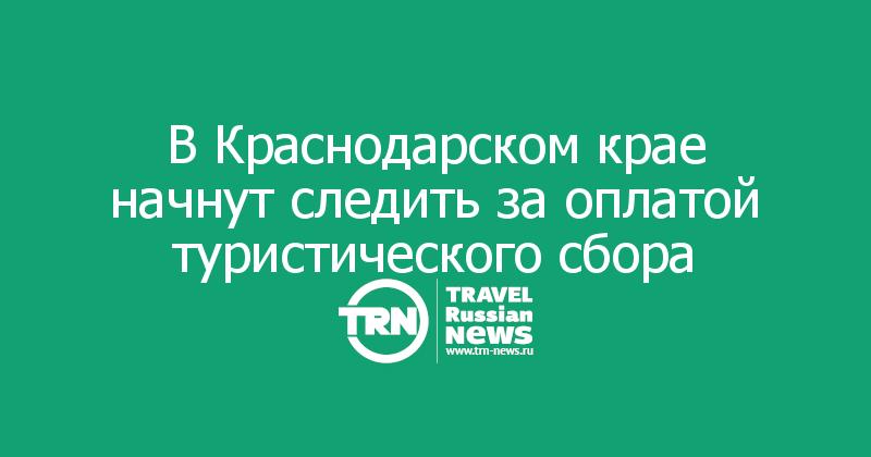 В Краснодарском крае начнут следить за оплатой туристического сбора