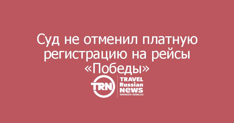Суд не отменил платную регистрацию на рейсы «Победы»