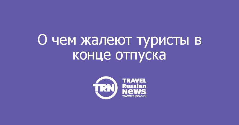 О чем жалеют туристы в конце отпуска