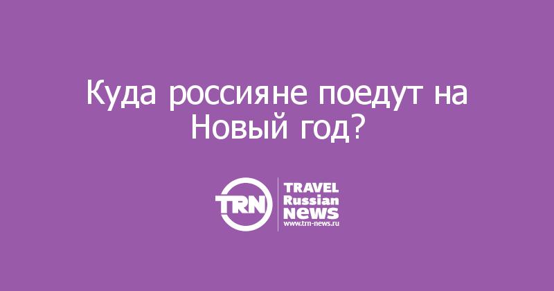Куда россияне поедут на Новый год?