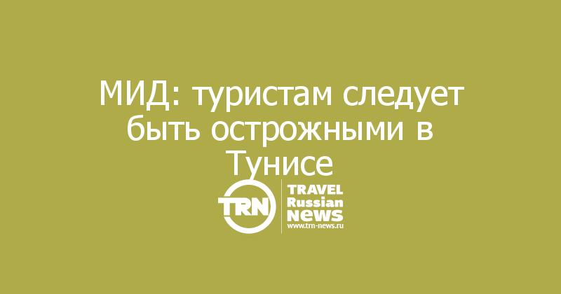 МИД: туристам следует быть острожными в Тунисе