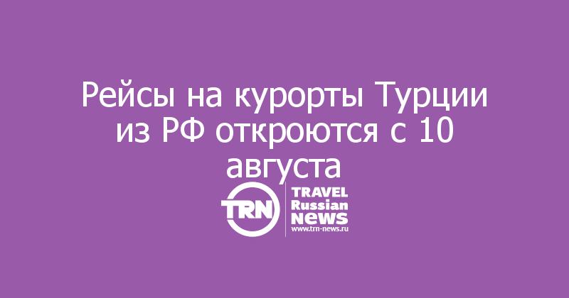 Рейсы на курорты Турции из РФ откроются с 10 августа