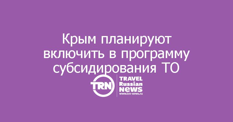 Крым планируют включить в программу субсидирования ТО