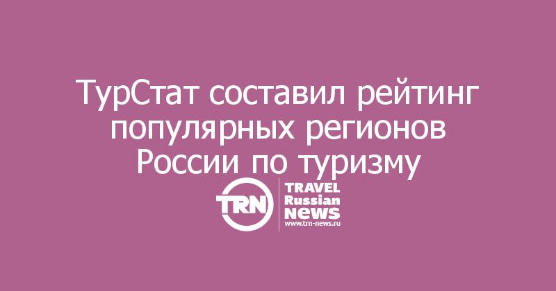 ТурСтат составил рейтинг популярных регионов России по туризму