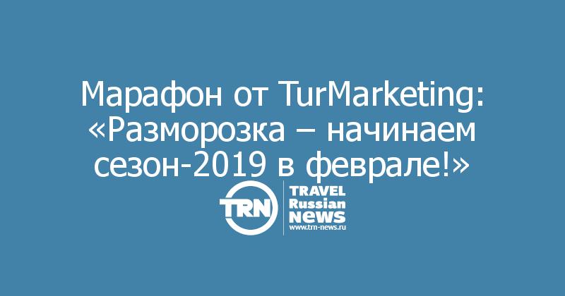 Марафон от TurMarketing: «Разморозка – начинаем сезон-2019 в феврале!»