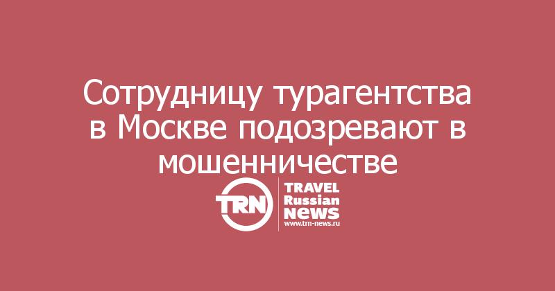 Сотрудницу турагентства в Москве подозревают в мошенничестве