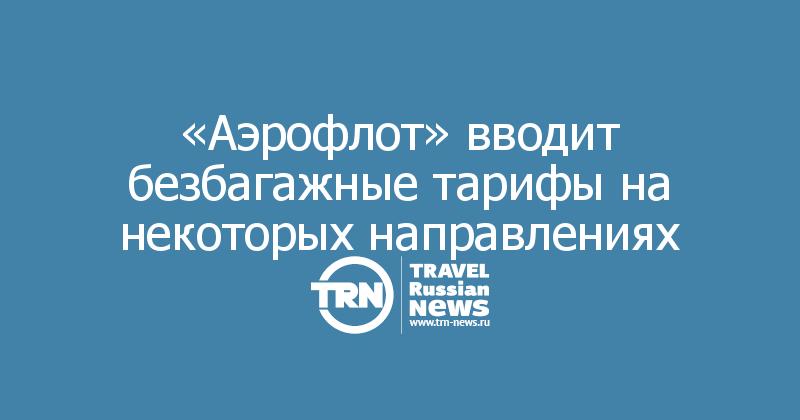 «Аэрофлот» вводит безбагажные тарифы на некоторых направлениях