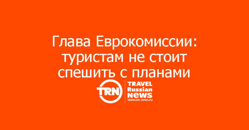 Глава Еврокомиссии: туристам не стоит спешить с планами