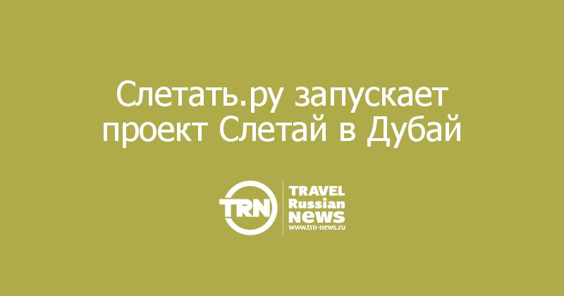 Слетать.ру запускает проект Слетай в Дубай