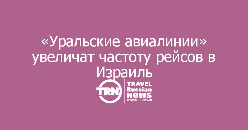 «Уральские авиалинии» увеличат частоту рейсов в Израиль