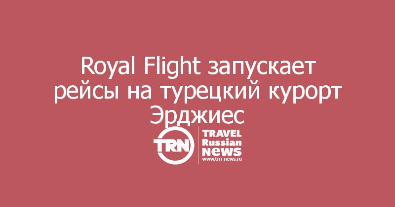 Royal Flight запускает рейсы натурецкий курорт Эрджиес